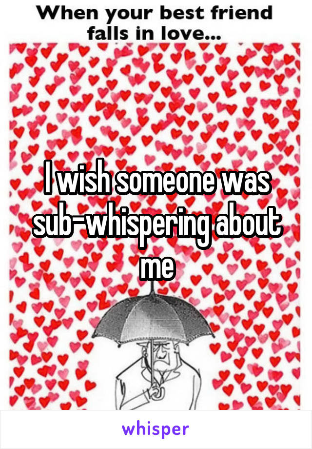 I wish someone was sub-whispering about me