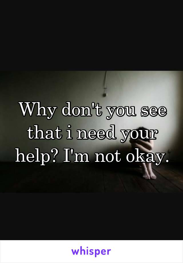 Why don't you see that i need your help? I'm not okay.