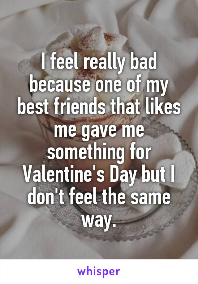 I feel really bad because one of my best friends that likes me gave me something for Valentine's Day but I don't feel the same way.