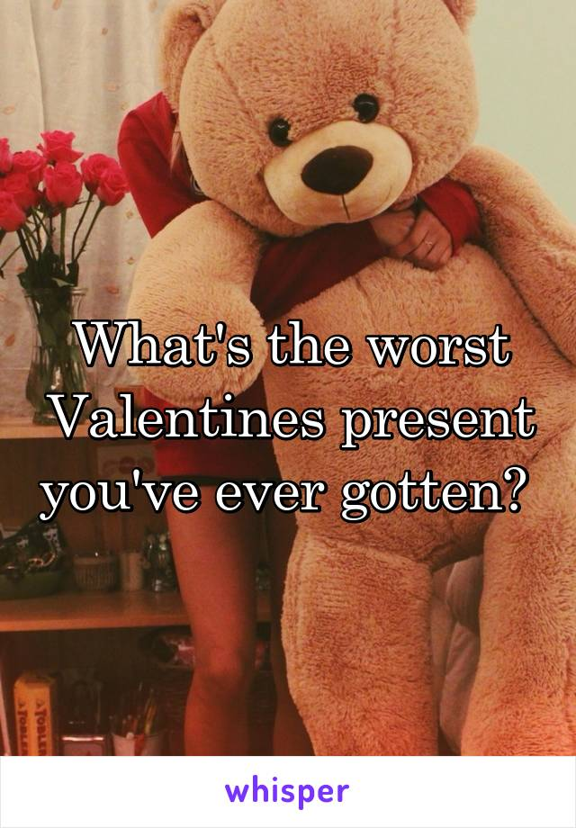 What's the worst Valentines present you've ever gotten?