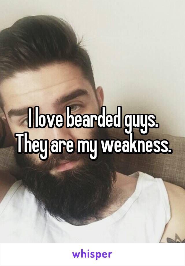 I love bearded guys. They are my weakness.
