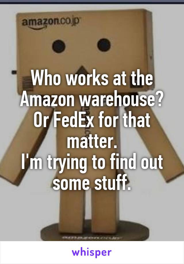 Who works at the Amazon warehouse? Or FedEx for that matter. I'm trying to find out some stuff.