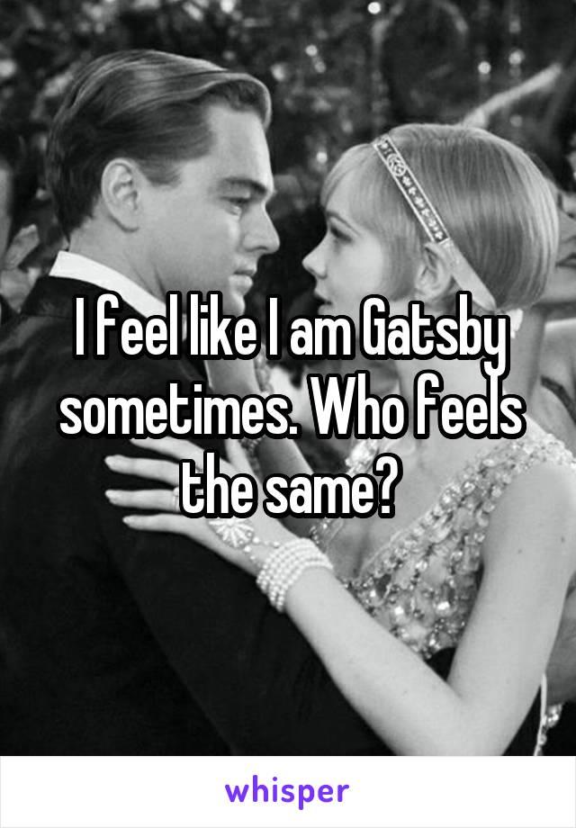 I feel like I am Gatsby sometimes. Who feels the same?