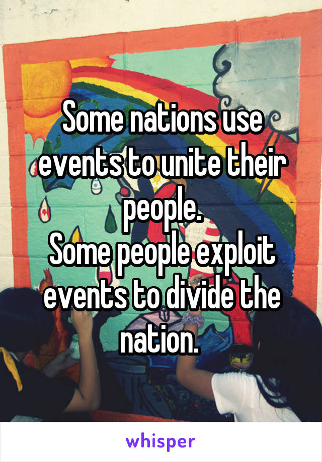 Some nations use events to unite their people. Some people exploit events to divide the nation.