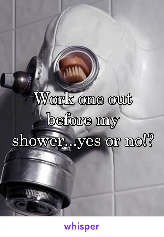 Work one out before my shower...yes or no!?