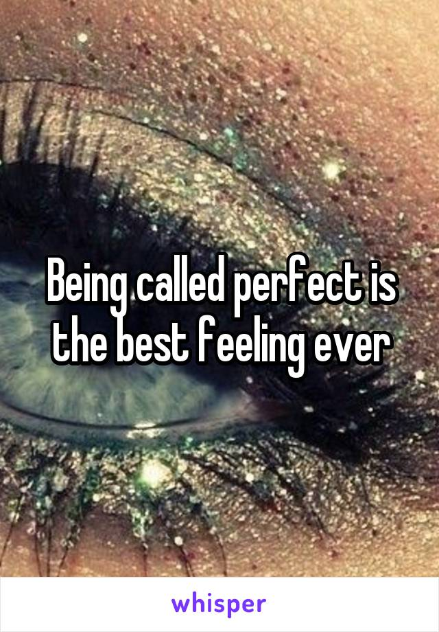 Being called perfect is the best feeling ever