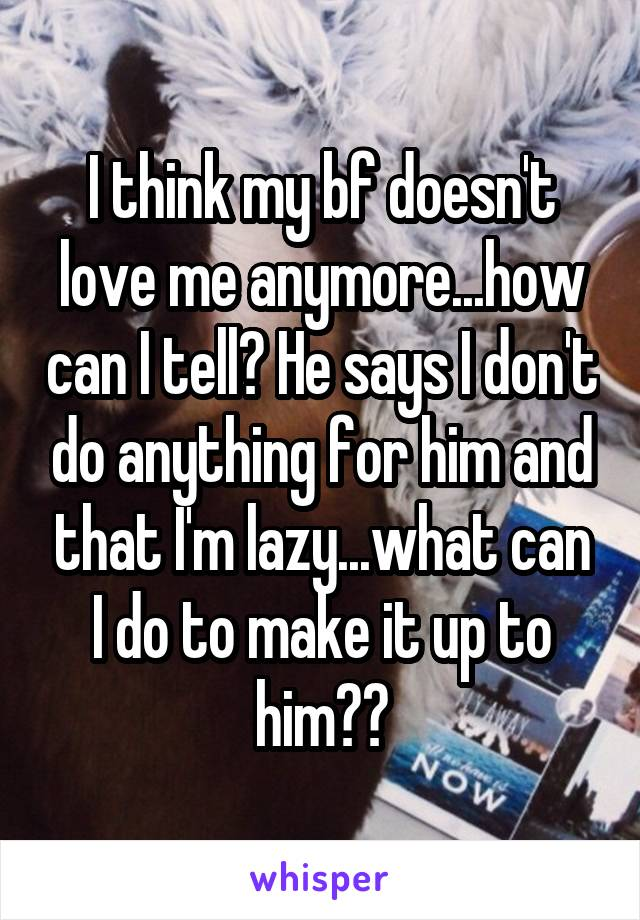 I think my bf doesn't love me anymore...how can I tell? He says I don't do anything for him and that I'm lazy...what can I do to make it up to him??