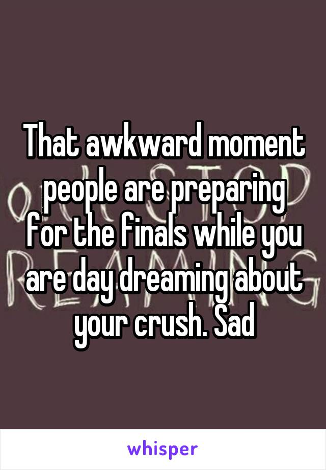 That awkward moment people are preparing for the finals while you are day dreaming about your crush. Sad