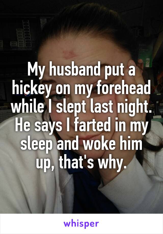 My husband put a hickey on my forehead while I slept last night. He says I farted in my sleep and woke him up, that's why.