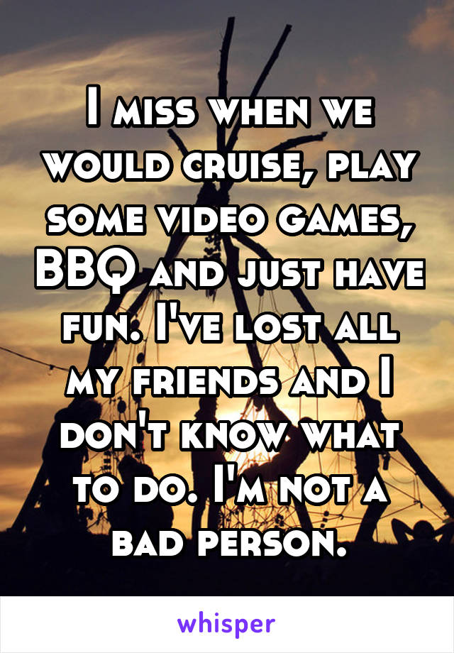 I miss when we would cruise, play some video games, BBQ and just have fun. I've lost all my friends and I don't know what to do. I'm not a bad person.