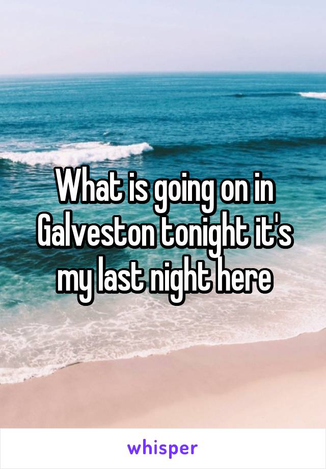 What is going on in Galveston tonight it's my last night here