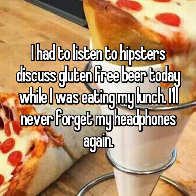 I had to listen to hipsters discuss gluten free beer today while I was eating my lunch. I'll never forget my headphones again.
