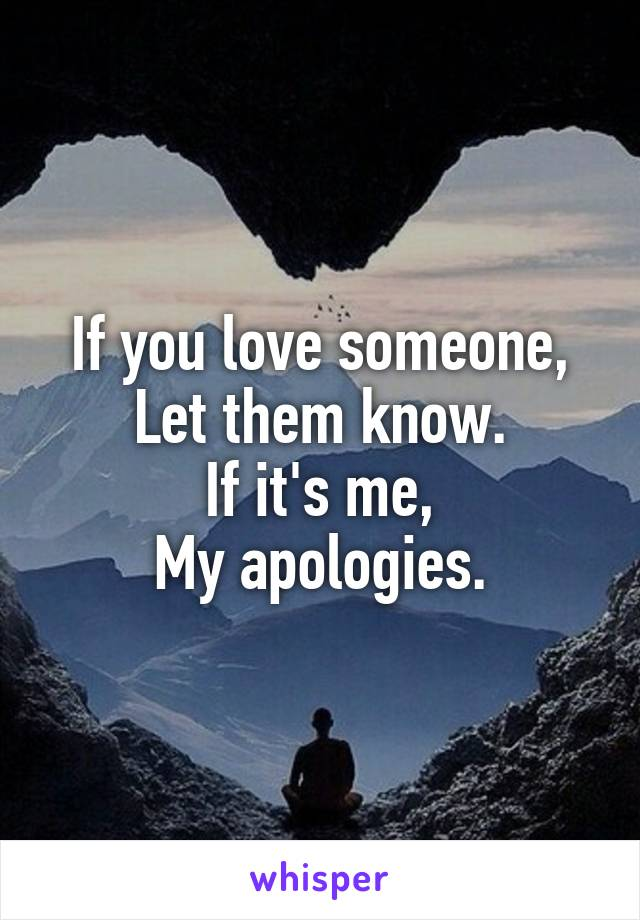 If you love someone, Let them know. If it's me, My apologies.