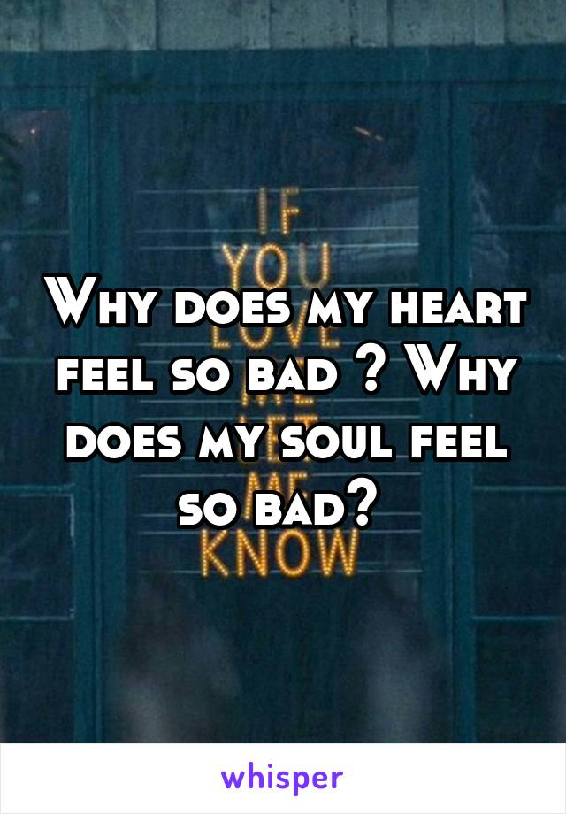 Why does my heart feel so bad ? Why does my soul feel so bad?