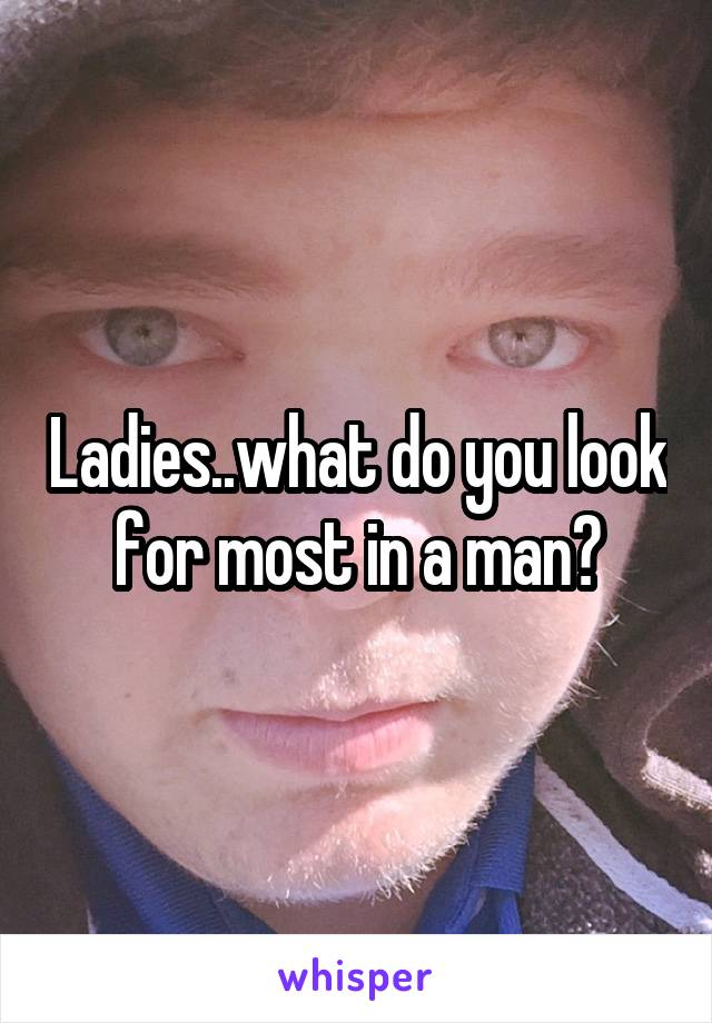 Ladies..what do you look for most in a man?