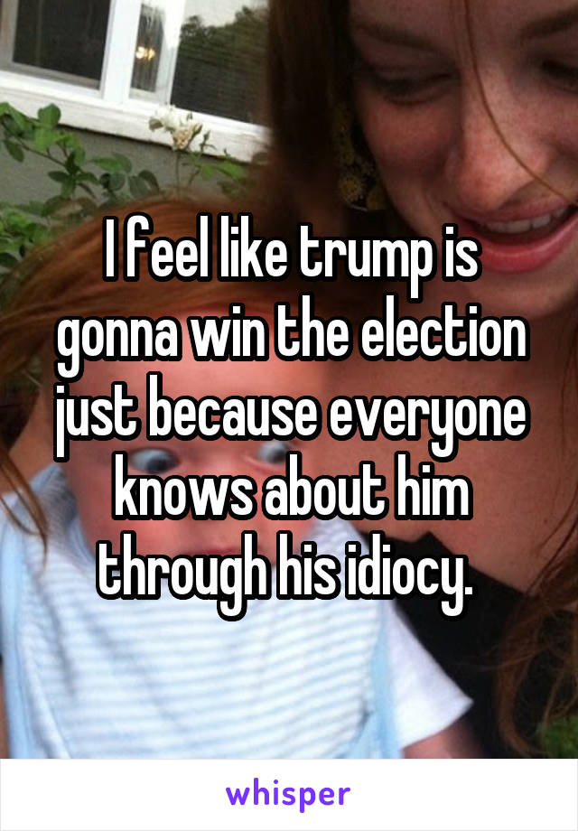 I feel like trump is gonna win the election just because everyone knows about him through his idiocy.