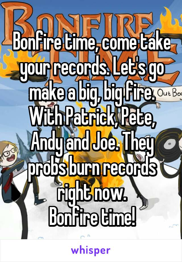 Bonfire time, come take your records. Let's go make a big, big fire. With Patrick, Pete, Andy and Joe. They probs burn records right now. Bonfire time!
