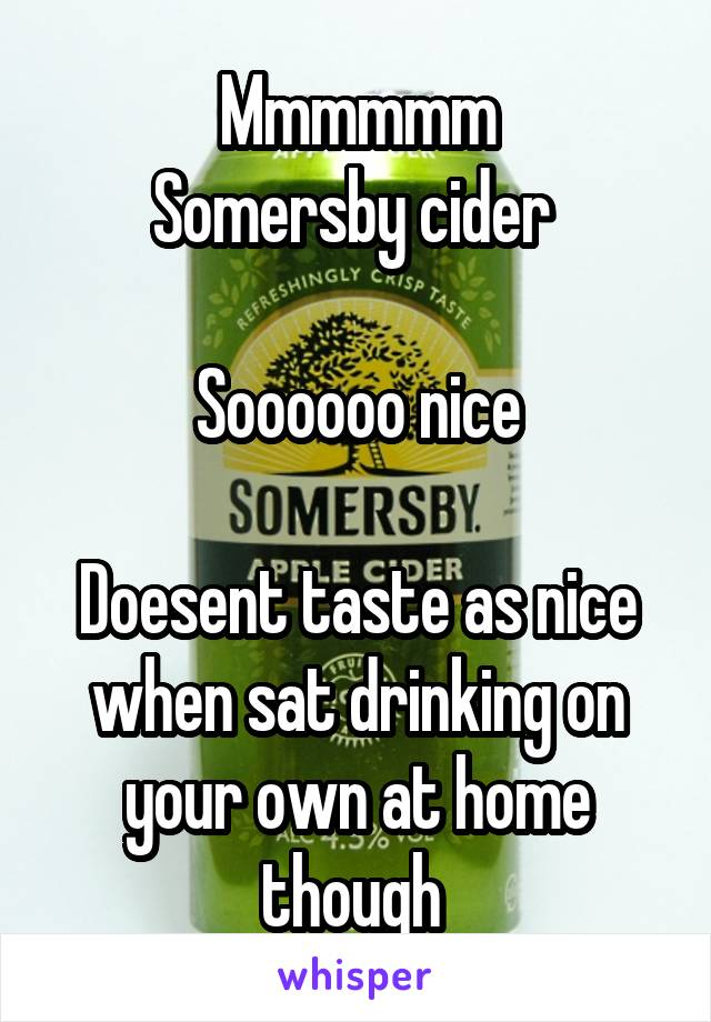 Mmmmmm Somersby cider   Soooooo nice  Doesent taste as nice when sat drinking on your own at home though