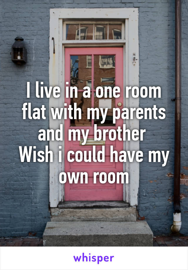 I live in a one room flat with my parents and my brother  Wish i could have my own room
