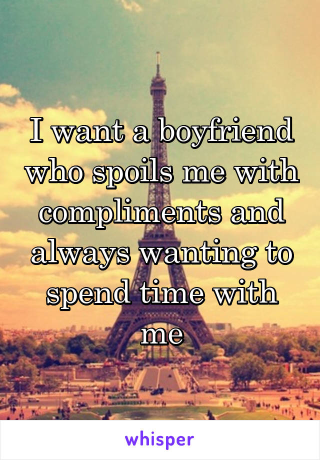 I want a boyfriend who spoils me with compliments and always wanting to spend time with me