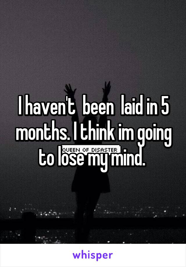 I haven't  been  laid in 5 months. I think im going to lose my mind.
