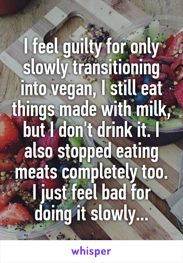 I feel guilty for only slowly transitioning into vegan, I still eat things made with milk, but I don't drink it. I also stopped eating meats completely too. I just feel bad for doing it slowly...