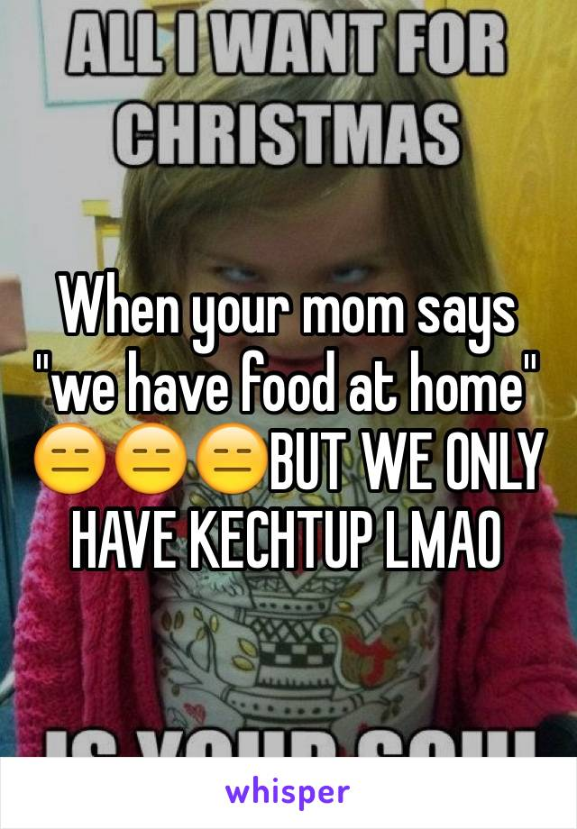"""When your mom says """"we have food at home"""" 😑😑😑BUT WE ONLY HAVE KECHTUP LMAO"""