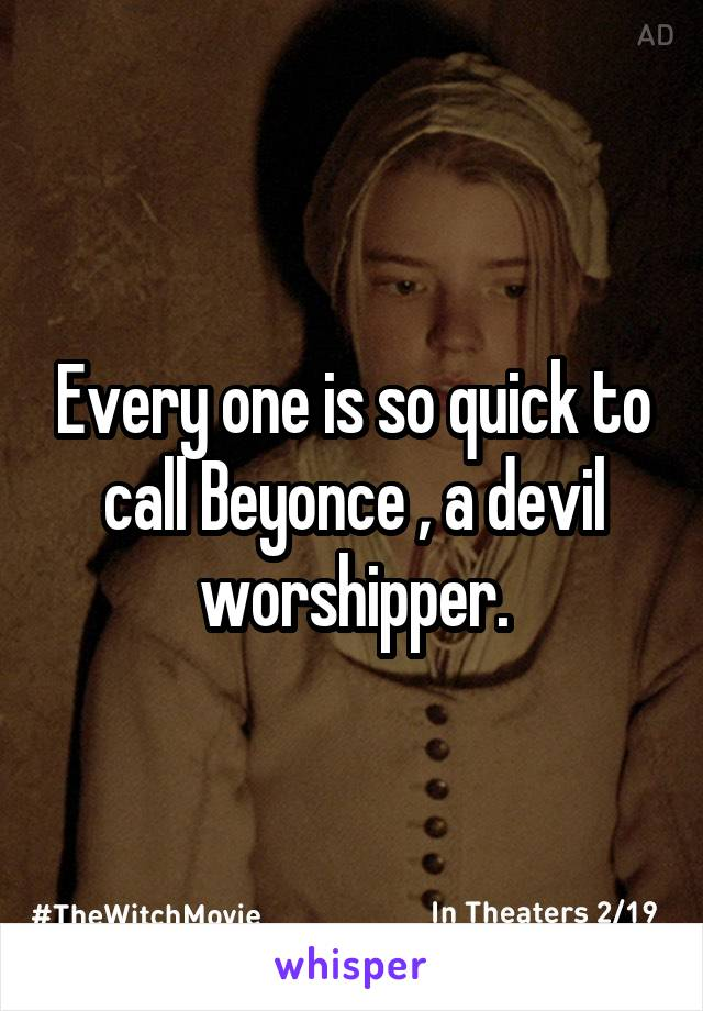 Every one is so quick to call Beyonce , a devil worshipper.