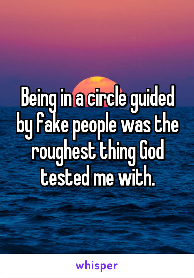 Being in a circle guided by fake people was the roughest thing God tested me with.