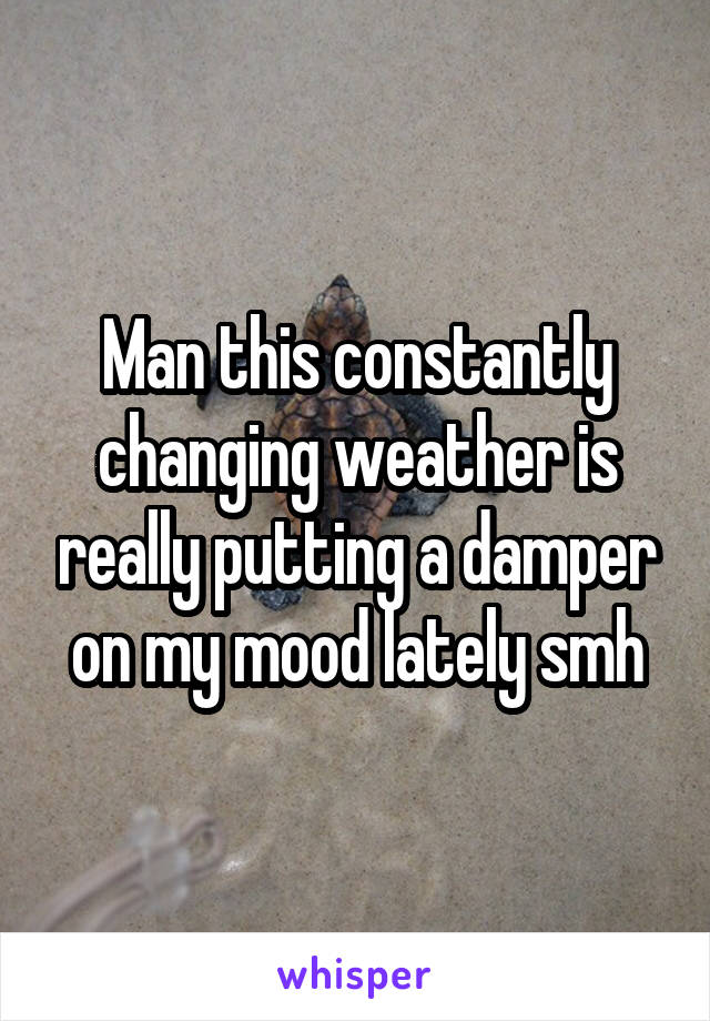 Man this constantly changing weather is really putting a damper on my mood lately smh