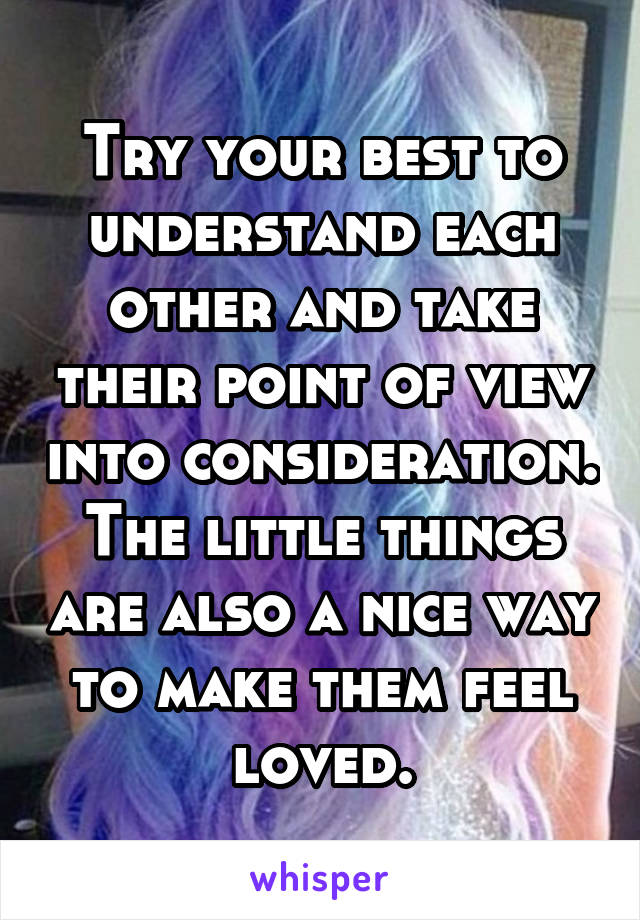 Try your best to understand each other and take their point of view into consideration. The little things are also a nice way to make them feel loved.