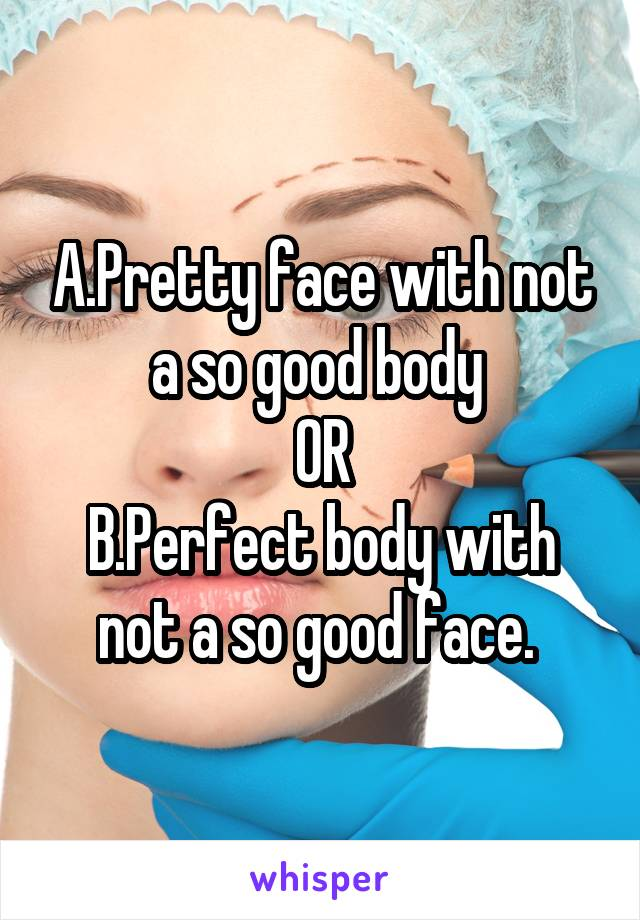 A.Pretty face with not a so good body  OR B.Perfect body with not a so good face.