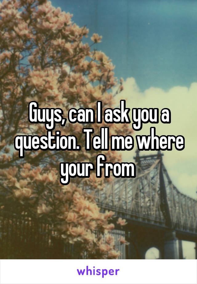 Guys, can I ask you a question. Tell me where your from