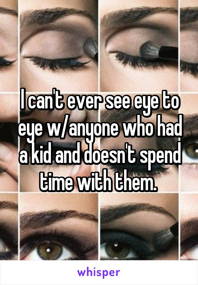 I can't ever see eye to eye w/anyone who had a kid and doesn't spend time with them.