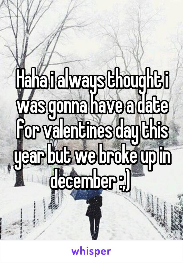 Haha i always thought i was gonna have a date for valentines day this year but we broke up in december :,)