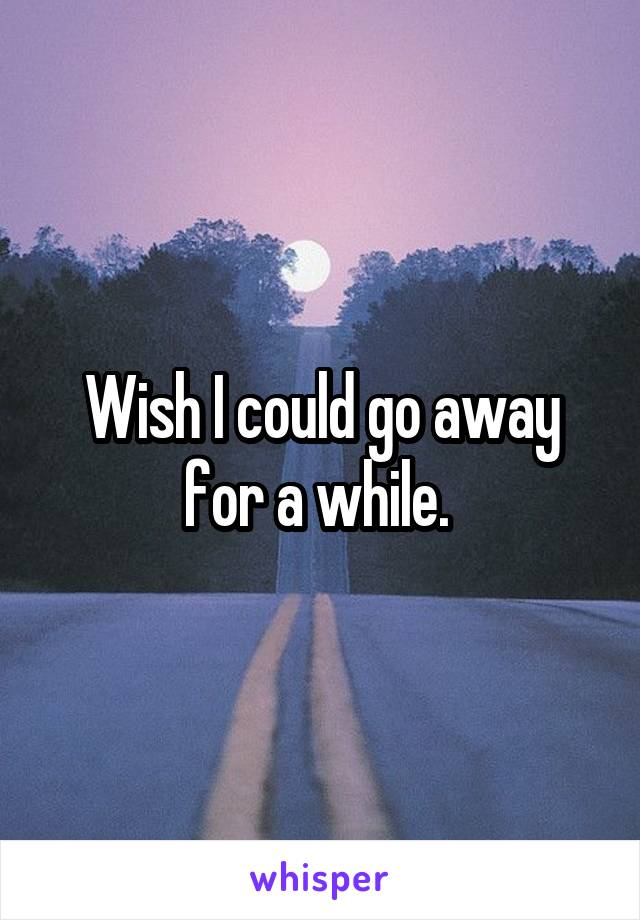 Wish I could go away for a while.