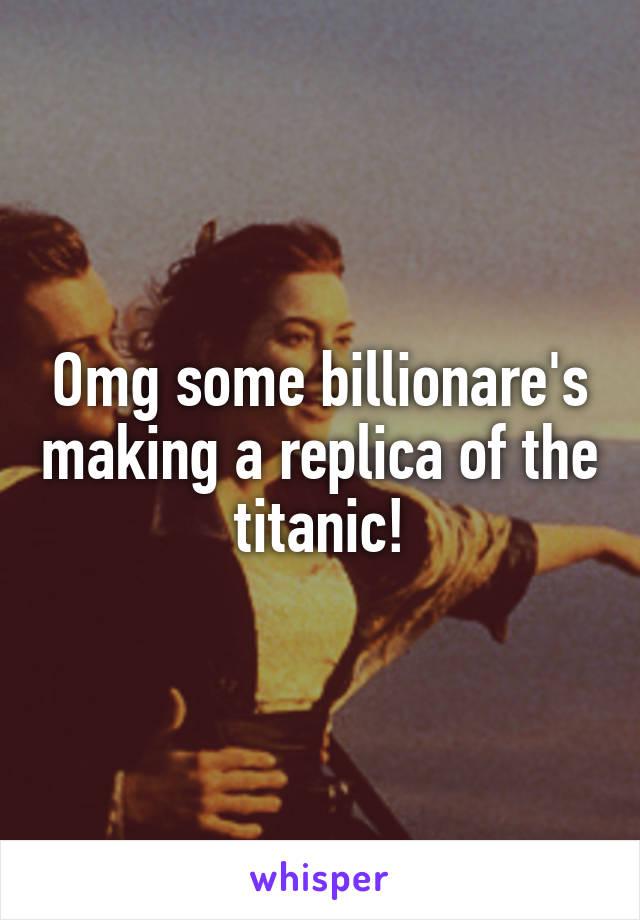 Omg some billionare's making a replica of the titanic!