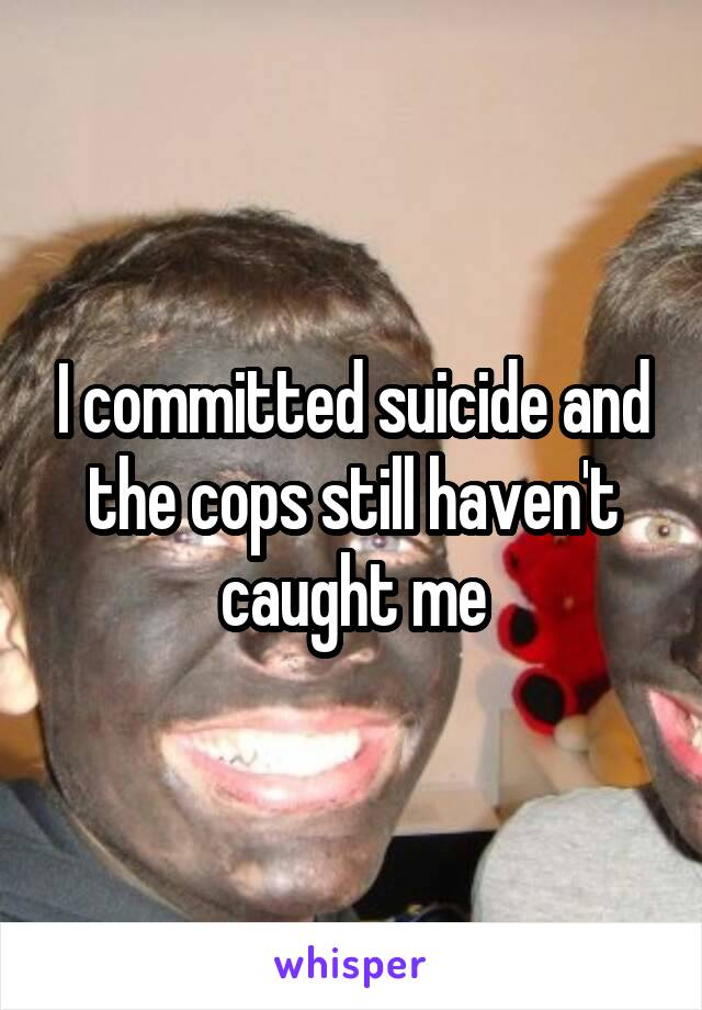 I committed suicide and the cops still haven't caught me