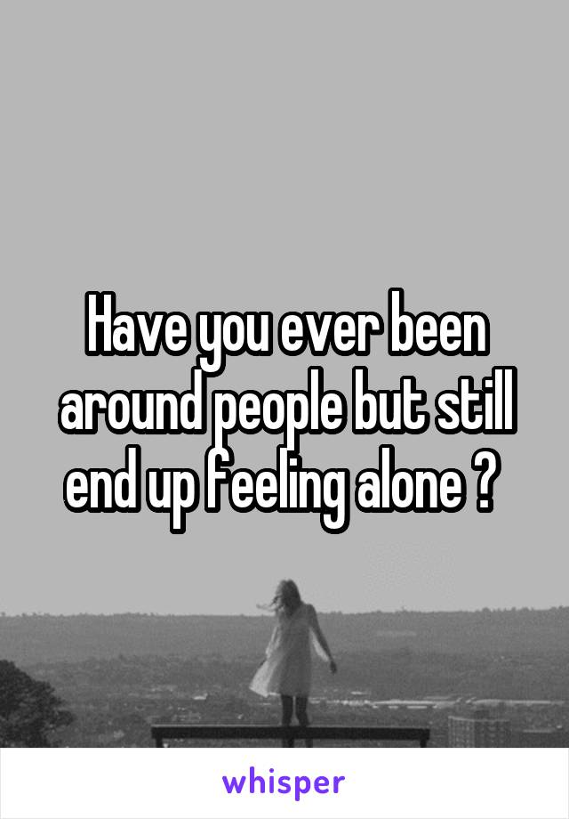 Have you ever been around people but still end up feeling alone ?