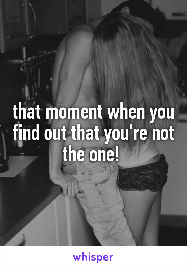 that moment when you find out that you're not the one!