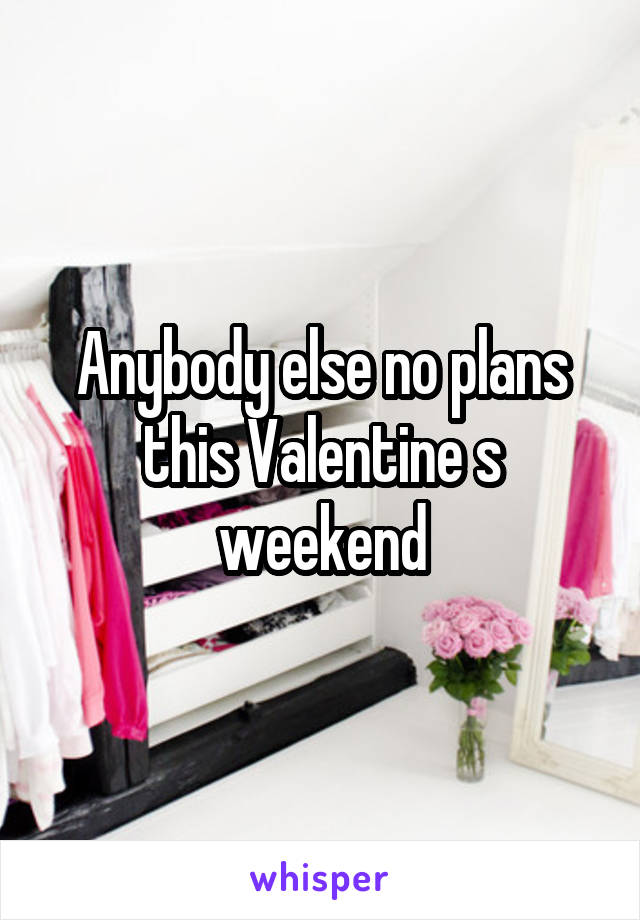 Anybody else no plans this Valentine s weekend