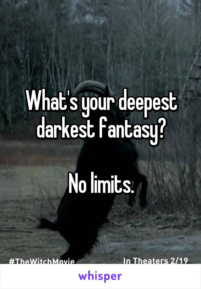 What's your deepest darkest fantasy?  No limits.