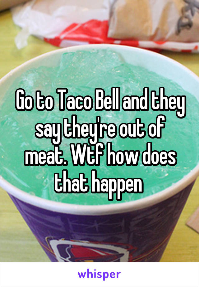 Go to Taco Bell and they say they're out of meat. Wtf how does that happen