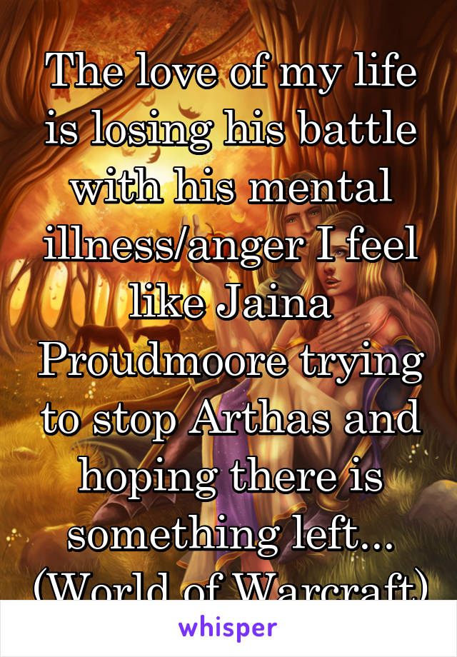 The love of my life is losing his battle with his mental illness/anger I feel like Jaina Proudmoore trying to stop Arthas and hoping there is something left... (World of Warcraft)