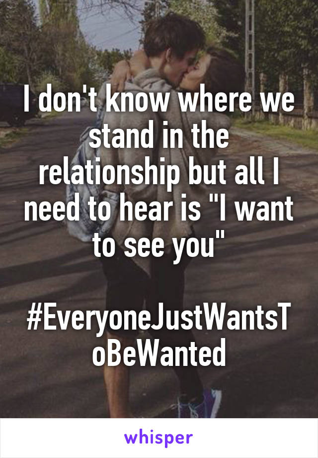 """I don't know where we stand in the relationship but all I need to hear is """"I want to see you""""  #EveryoneJustWantsToBeWanted"""