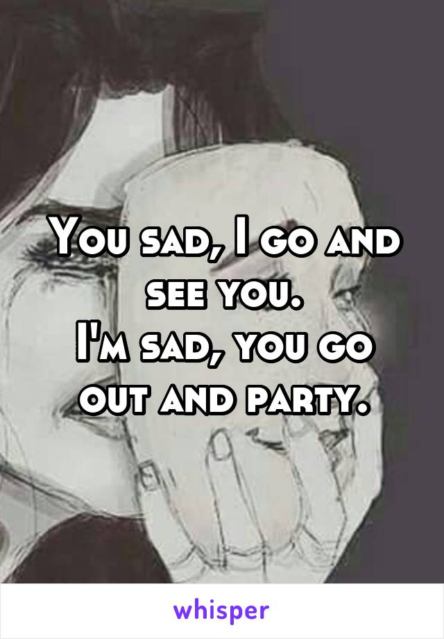 You sad, I go and see you. I'm sad, you go out and party.