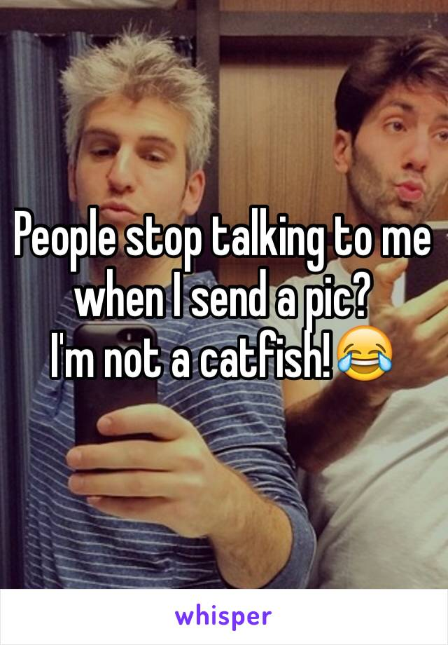 People stop talking to me when I send a pic? I'm not a catfish!😂