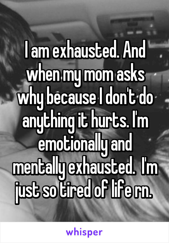 I am exhausted. And when my mom asks why because I don't do anything it hurts. I'm emotionally and mentally exhausted.  I'm just so tired of life rn.
