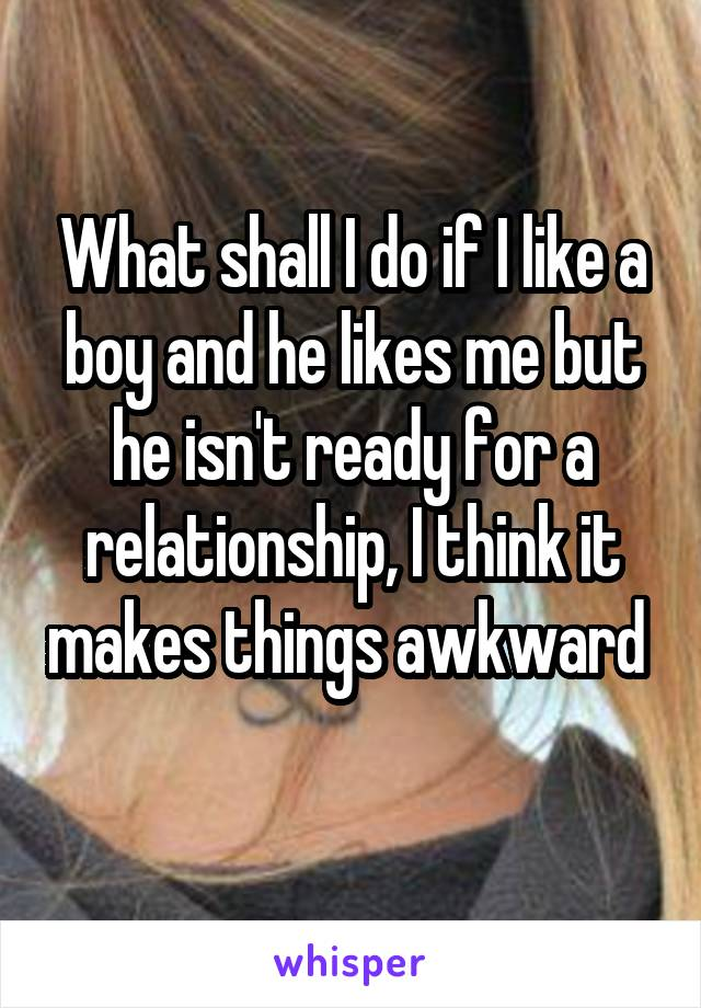 What shall I do if I like a boy and he likes me but he isn't ready for a relationship, I think it makes things awkward