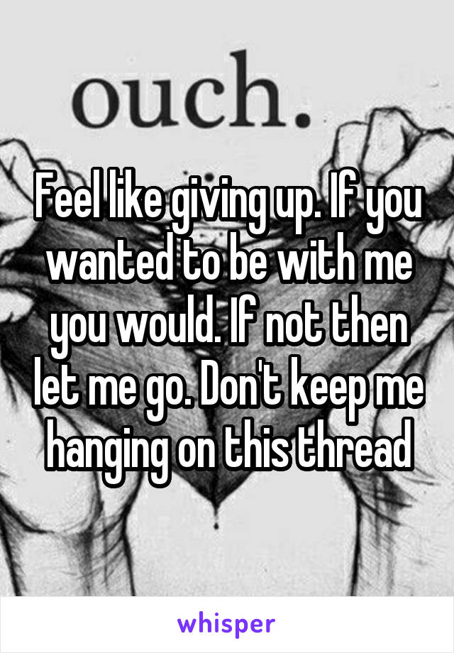 Feel like giving up. If you wanted to be with me you would. If not then let me go. Don't keep me hanging on this thread